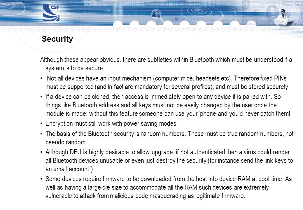 Security Although these appear obvious, there are subtleties within Bluetooth which must be understood if a system is to be secure: Not all devices ha