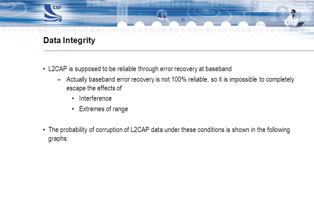 Data Integrity L2CAP is supposed to be reliable through error recovery at baseband –Actually baseband error recovery is not 100% reliable, so it is im