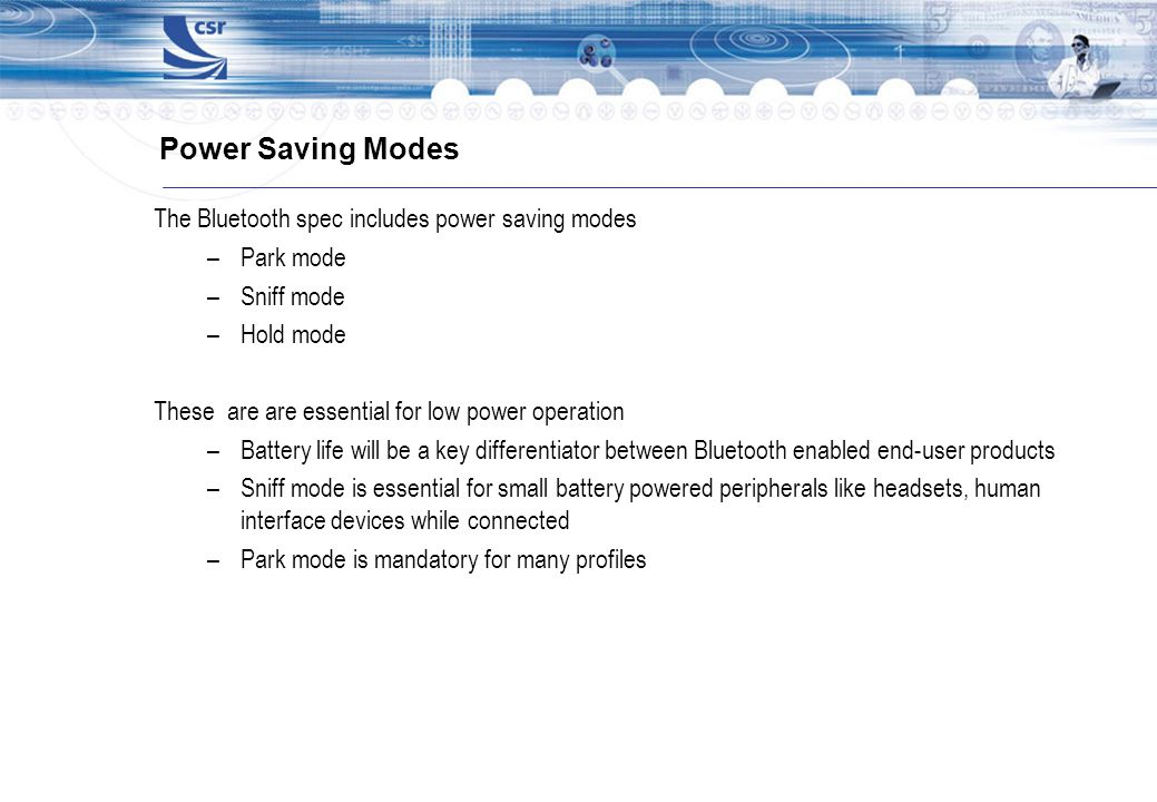 Power Saving Modes The Bluetooth spec includes power saving modes –Park mode –Sniff mode –Hold mode These are are essential for low power operation –B