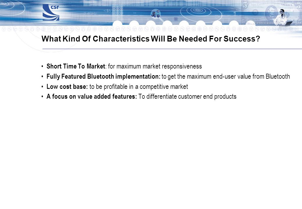 What Kind Of Characteristics Will Be Needed For Success? Short Time To Market : for maximum market responsiveness Fully Featured Bluetooth implementat