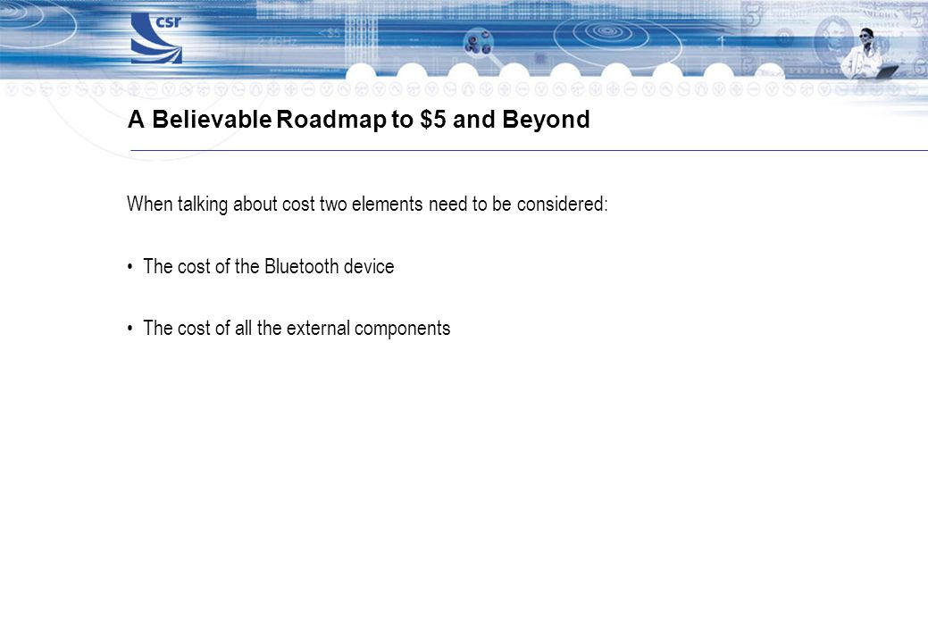 A Believable Roadmap to $5 and Beyond When talking about cost two elements need to be considered: The cost of the Bluetooth device The cost of all the