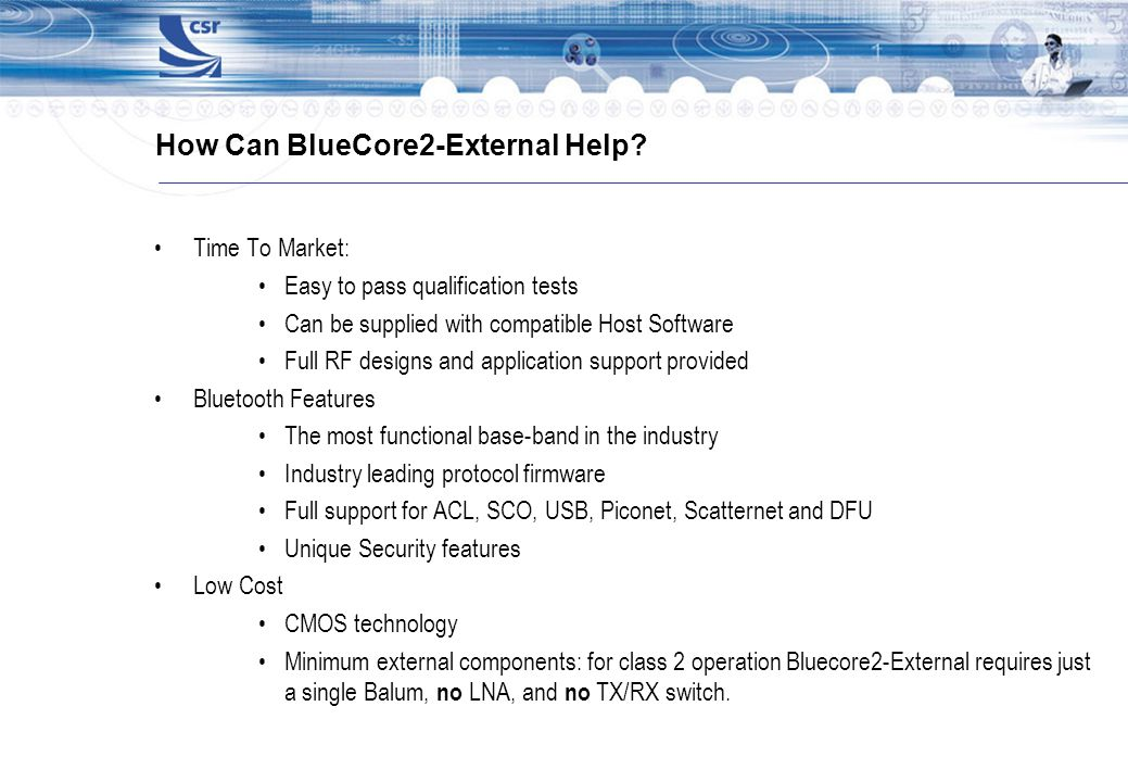 How Can BlueCore2-External Help? Time To Market: Easy to pass qualification tests Can be supplied with compatible Host Software Full RF designs and ap