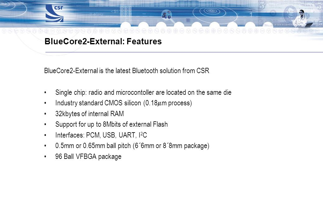 BlueCore2-External: Features BlueCore2-External is the latest Bluetooth solution from CSR Single chip: radio and microcontoller are located on the sam