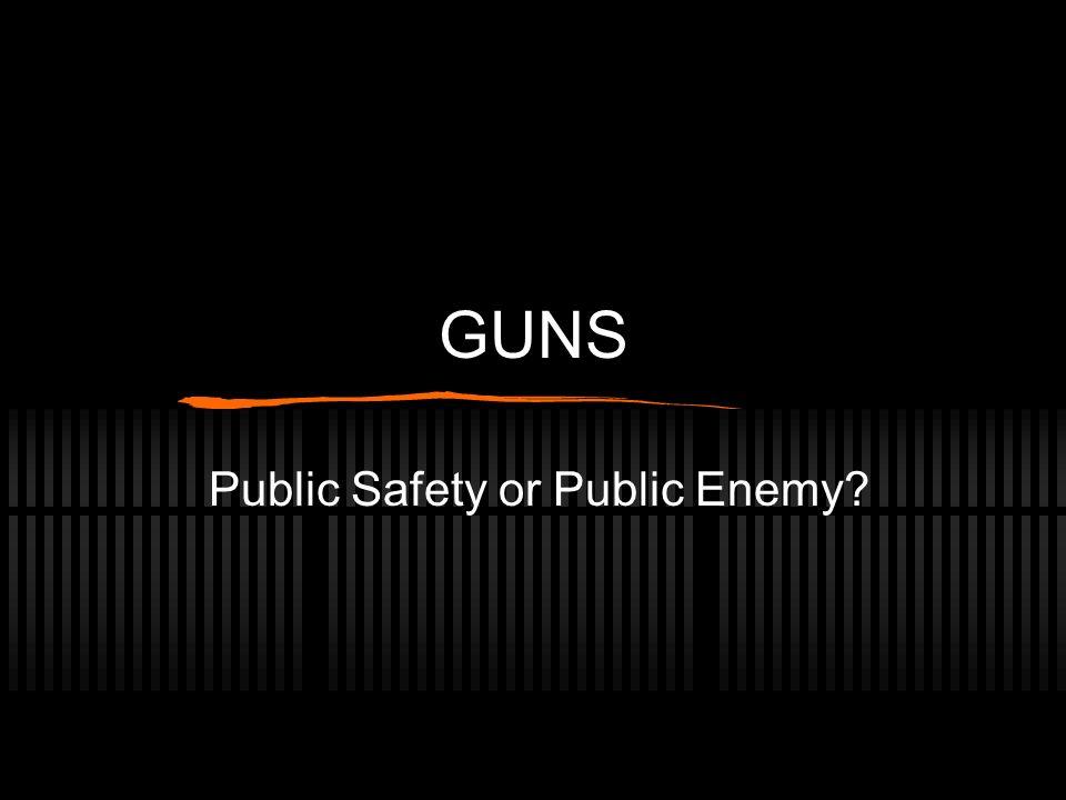 GUNS Public Safety or Public Enemy?