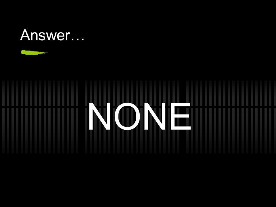 Answer… NONE