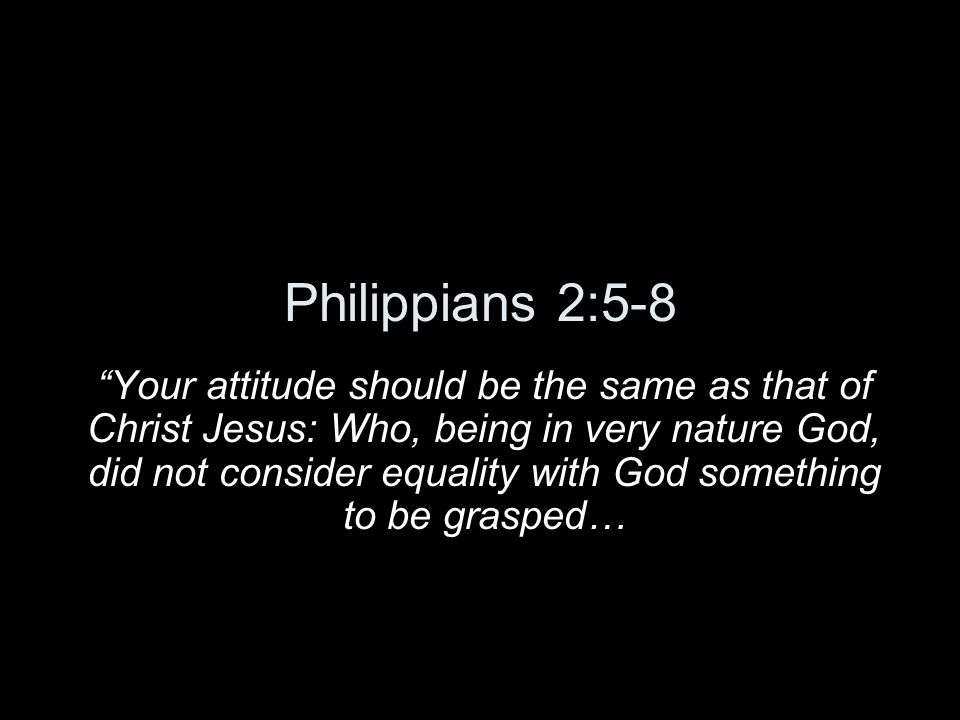Philippians 2:5-8 Your attitude should be the same as that of Christ Jesus: Who, being in very nature God, did not consider equality with God somethin