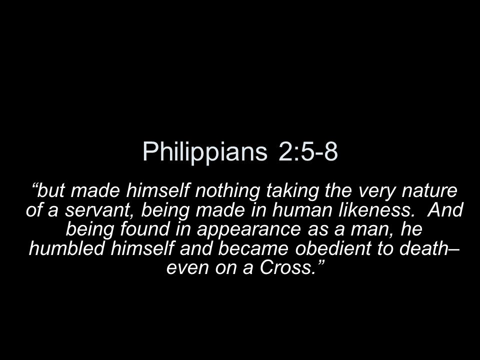 Philippians 2:5-8 but made himself nothing taking the very nature of a servant, being made in human likeness. And being found in appearance as a man,