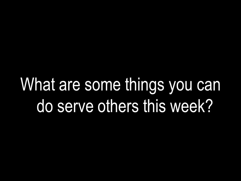 What are some things you can do serve others this week?