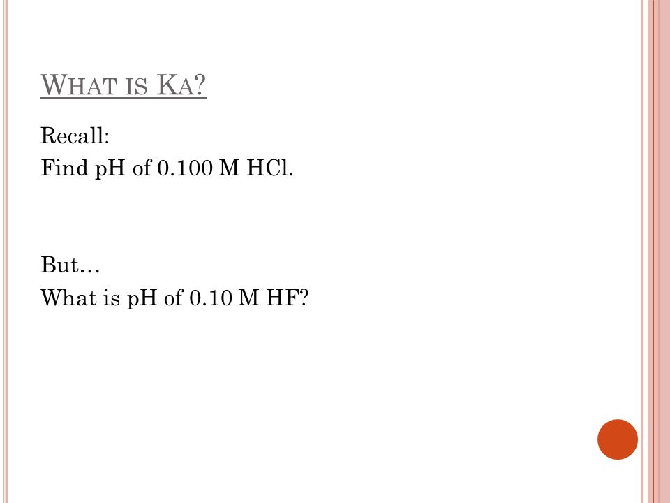 W HAT IS K A ? Recall: Find pH of 0.100 M HCl. But… What is pH of 0.10 M HF?