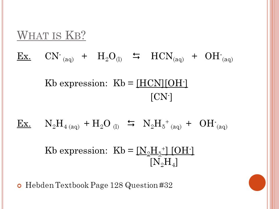 H OW TO D ETERMINE V ALUE OF K B Look at hydrolysis of base F - : F - + H 2 O HF + OH   Kb (F-) = [HF] [OH - ] [F - ] Look at ionization of weak acid HF: HF + H 2 O H 3 O + + F - Ka (HF) = [H 3 O + ] [F - ] [HF] Multiply Ka [HF] x Kb [F - ] Ka [HF] x Kb [F - ] = [H 3 O + ] [F - ] x [HF] [OH - ] = [H 3 O + ] [OH - ] [HF] [F - ]