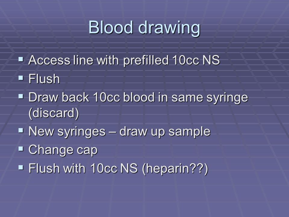 Blood drawing Access line with prefilled 10cc NS Access line with prefilled 10cc NS Flush Flush Draw back 10cc blood in same syringe (discard) Draw ba