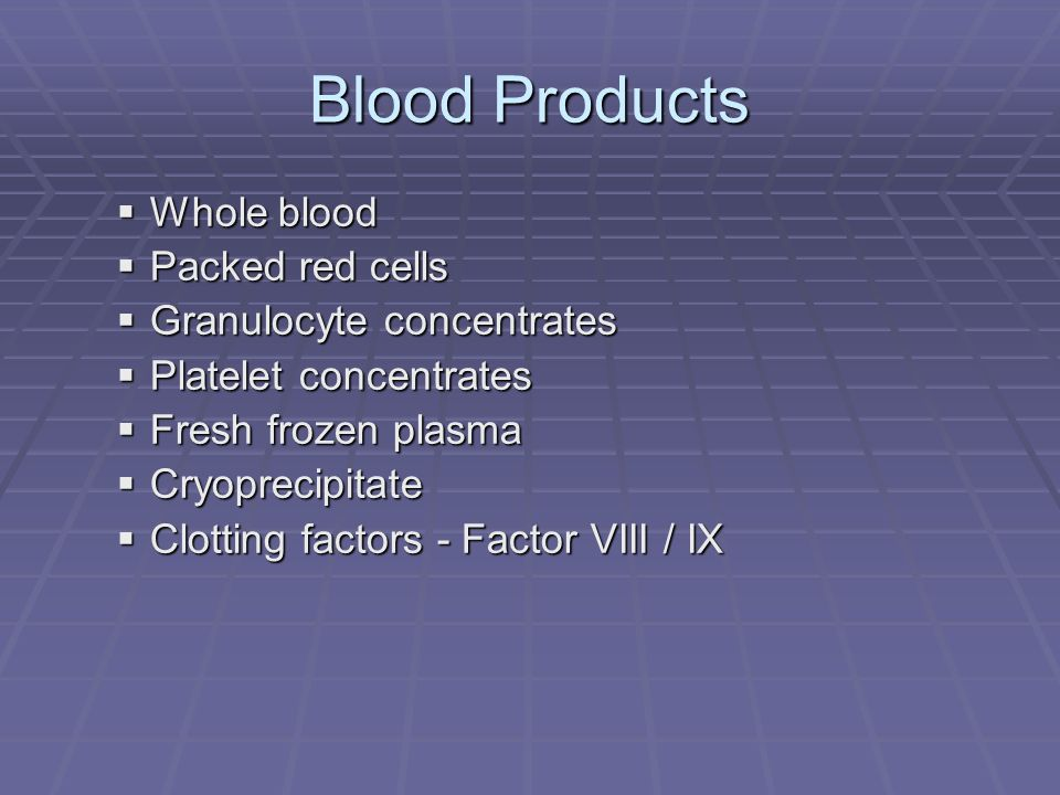 Blood Products Whole blood Whole blood Packed red cells Packed red cells Granulocyte concentrates Granulocyte concentrates Platelet concentrates Plate