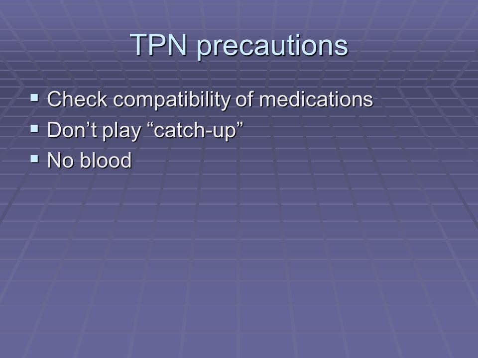 TPN precautions Check compatibility of medications Check compatibility of medications Dont play catch-up Dont play catch-up No blood No blood