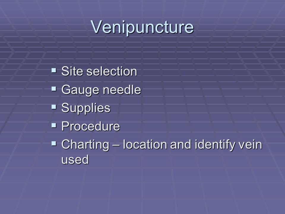 Venipuncture Site selection Site selection Gauge needle Gauge needle Supplies Supplies Procedure Procedure Charting – location and identify vein used