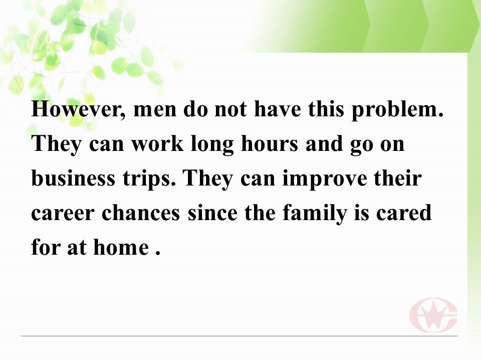 However, men do not have this problem. They can work long hours and go on business trips.