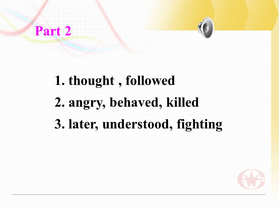 1. thought, followed 2. angry, behaved, killed 3. later, understood, fighting Part 2