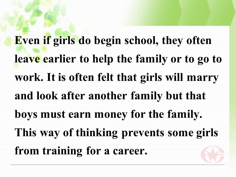 Even if girls do begin school, they often leave earlier to help the family or to go to work.