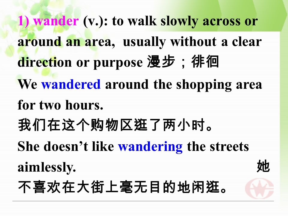 1) wander (v.): to walk slowly across or around an area, usually without a clear direction or purpose We wandered around the shopping area for two hours.