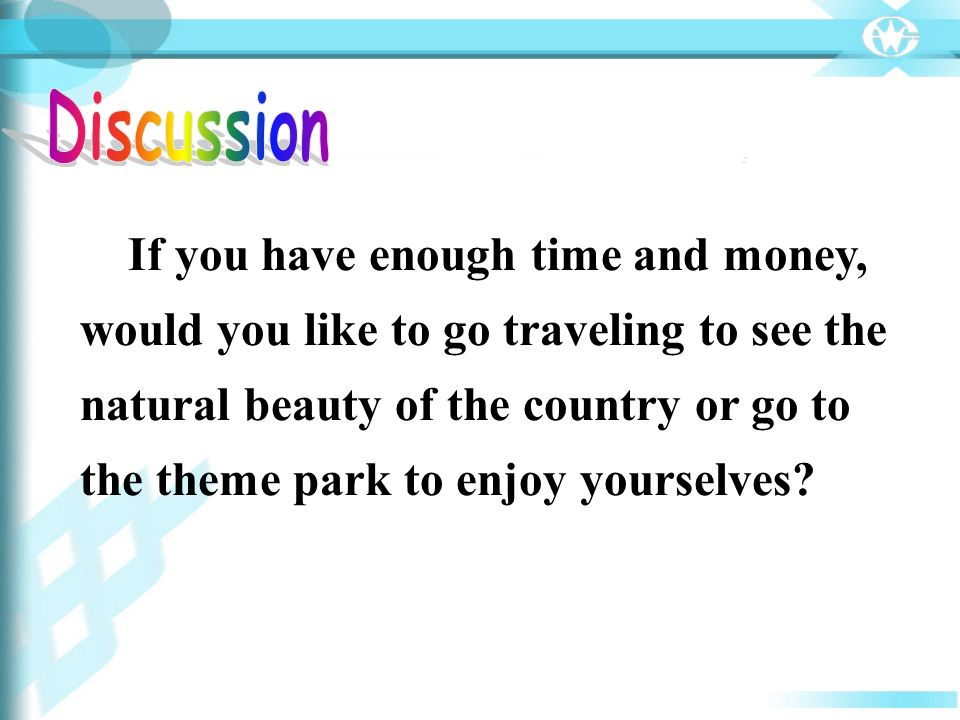 If you have enough time and money, would you like to go traveling to see the natural beauty of the country or go to the theme park to enjoy yourselves