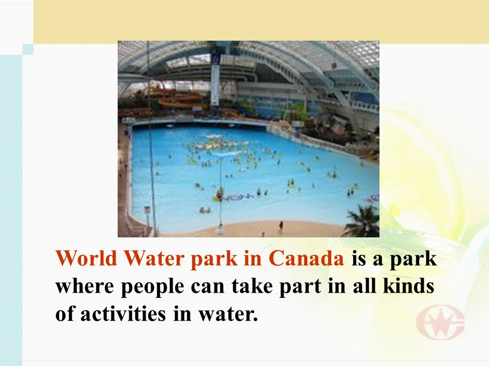World Water park in Canada is a park where people can take part in all kinds of activities in water.