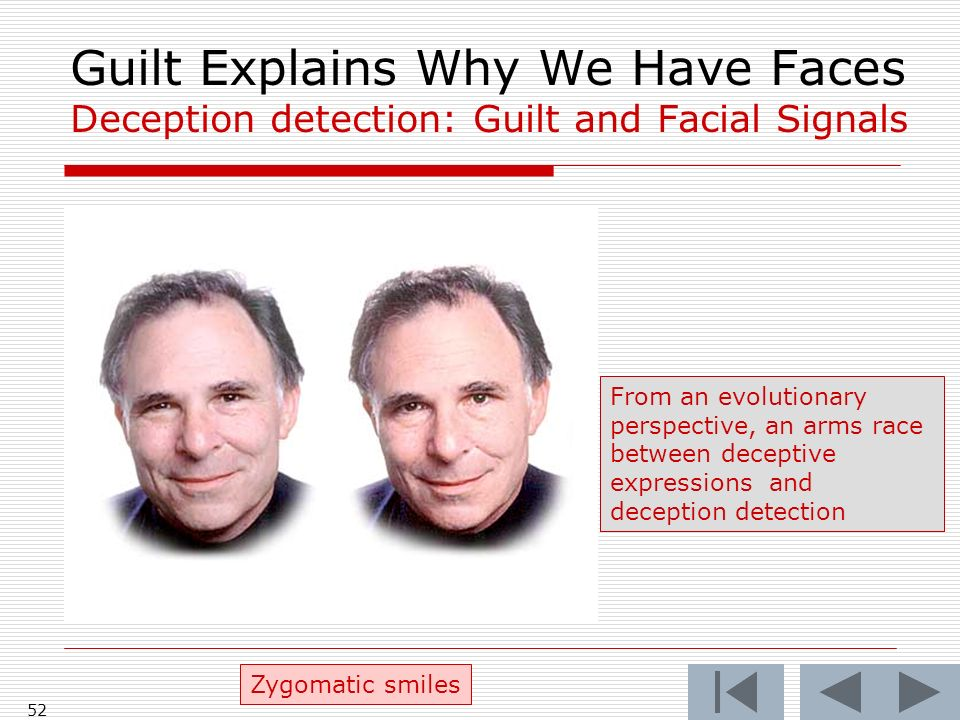 52 Guilt Explains Why We Have Faces Deception detection: Guilt and Facial Signals Zygomatic smiles From an evolutionary perspective, an arms race between deceptive expressions and deception detection