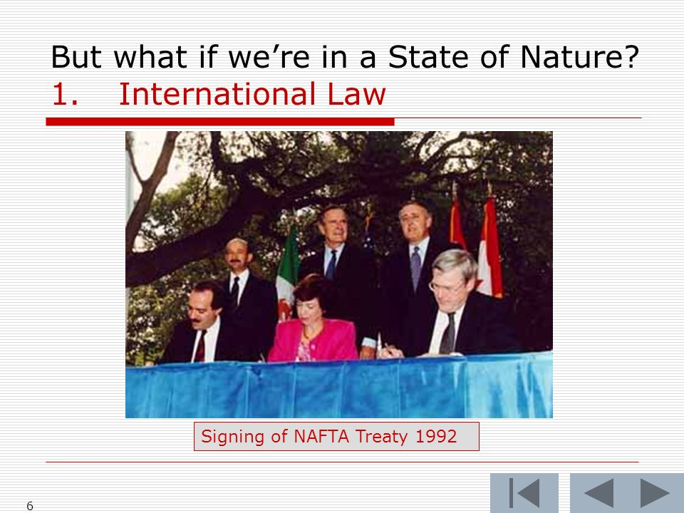 6 But what if were in a State of Nature? 1.International Law Signing of NAFTA Treaty 1992