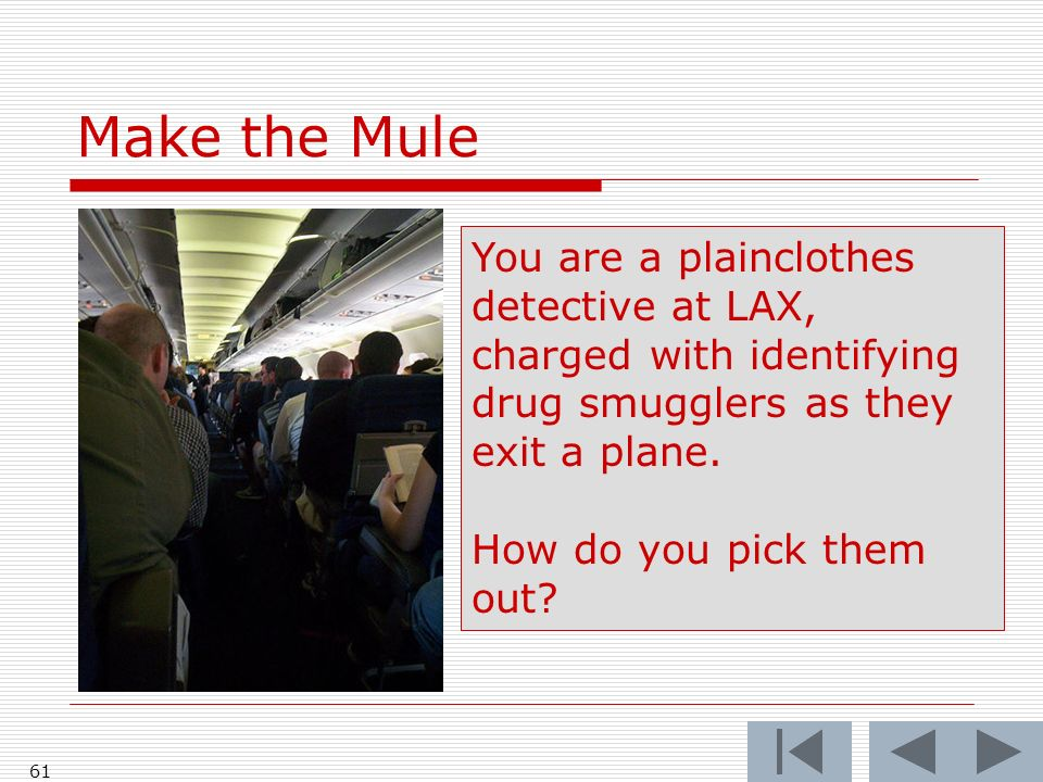 Make the Mule 61 You are a plainclothes detective at LAX, charged with identifying drug smugglers as they exit a plane.