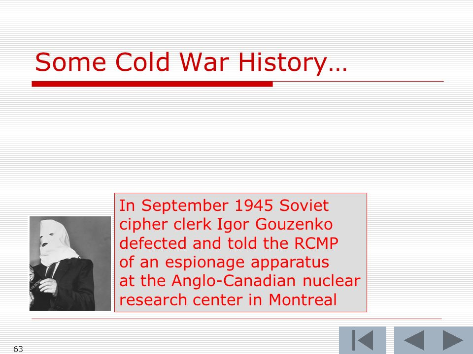 Some Cold War History… 63 In September 1945 Soviet cipher clerk Igor Gouzenko defected and told the RCMP of an espionage apparatus at the Anglo-Canadian nuclear research center in Montreal