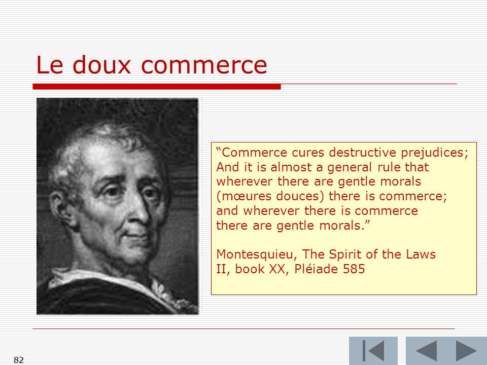 82 Le doux commerce 82 Commerce cures destructive prejudices; And it is almost a general rule that wherever there are gentle morals (mœures douces) there is commerce; and wherever there is commerce there are gentle morals.