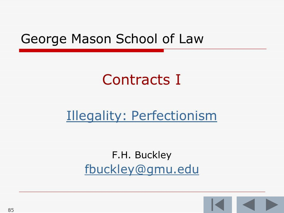 85 George Mason School of Law Contracts I Illegality: Perfectionism F.H. Buckley fbuckley@gmu.edu