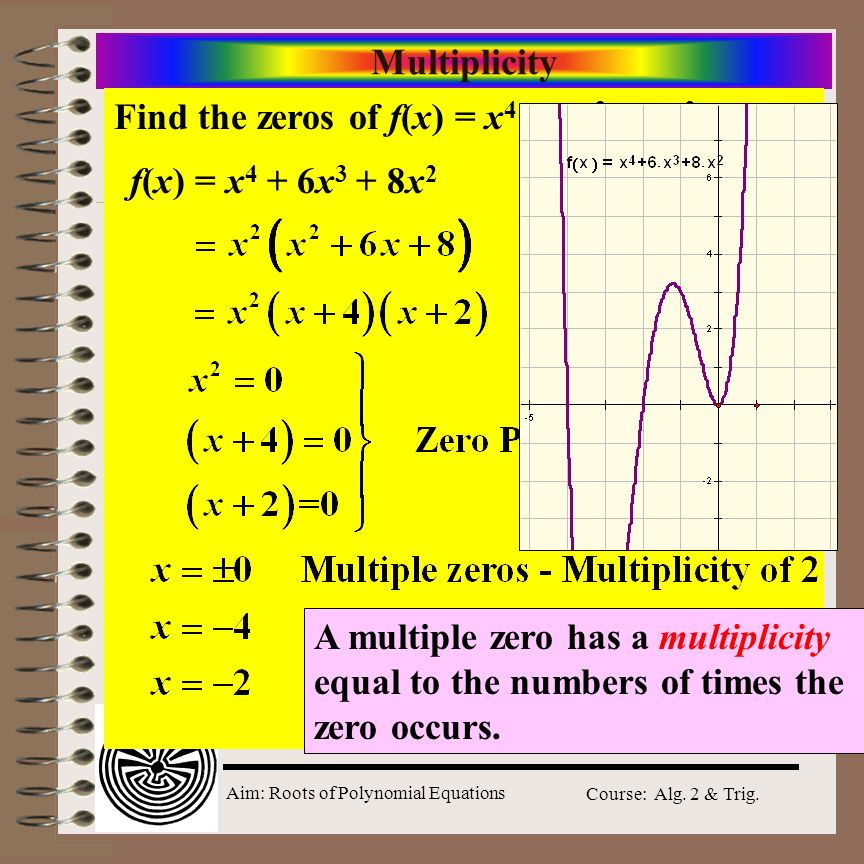 Aim: Roots of Polynomial Equations Course: Alg. 2 & Trig. Multiplicity Find the zeros of f(x) = x 4 + 6x 3 + 8x 2. f(x) = x 4 + 6x 3 + 8x 2 A multiple