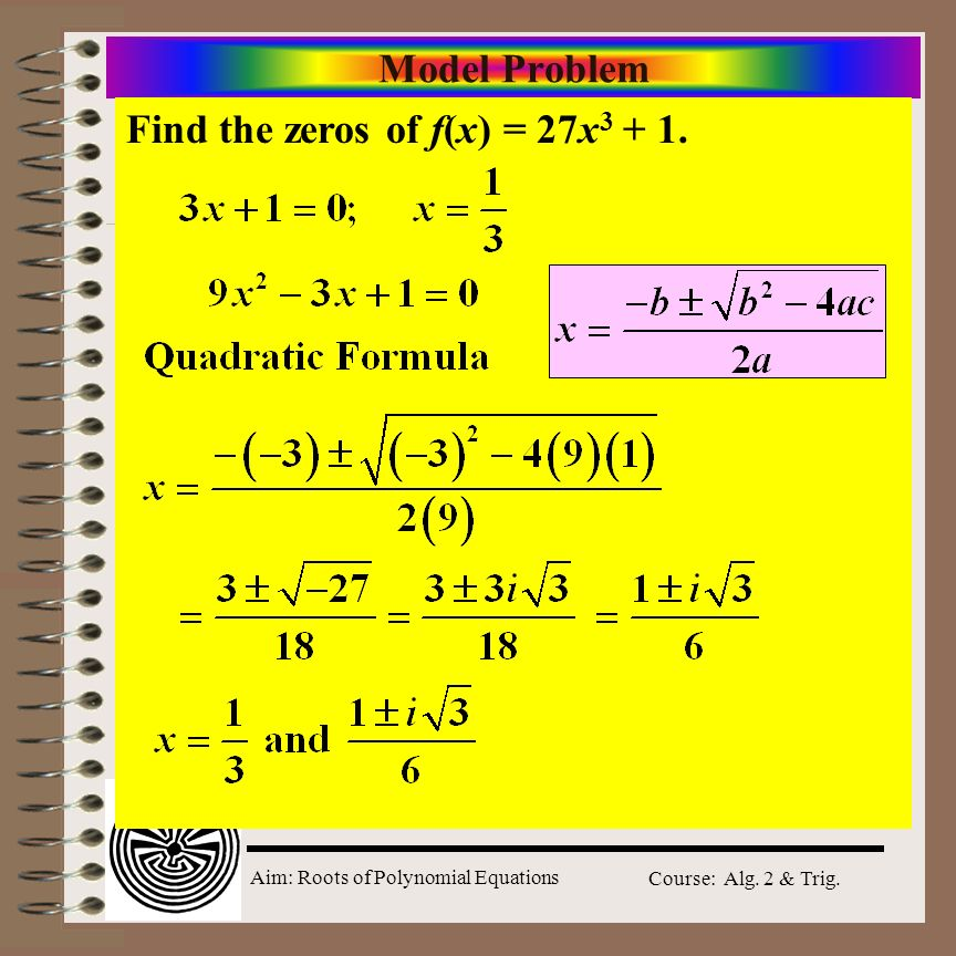 Aim: Roots of Polynomial Equations Course: Alg. 2 & Trig. Model Problem Find the zeros of f(x) = 27x 3 + 1.