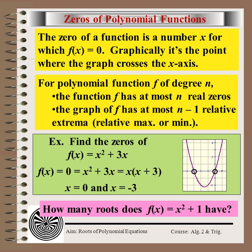 Aim: Roots of Polynomial Equations Course: Alg. 2 & Trig. Zeros of Polynomial Functions The zero of a function is a number x for which f(x) = 0. Graph
