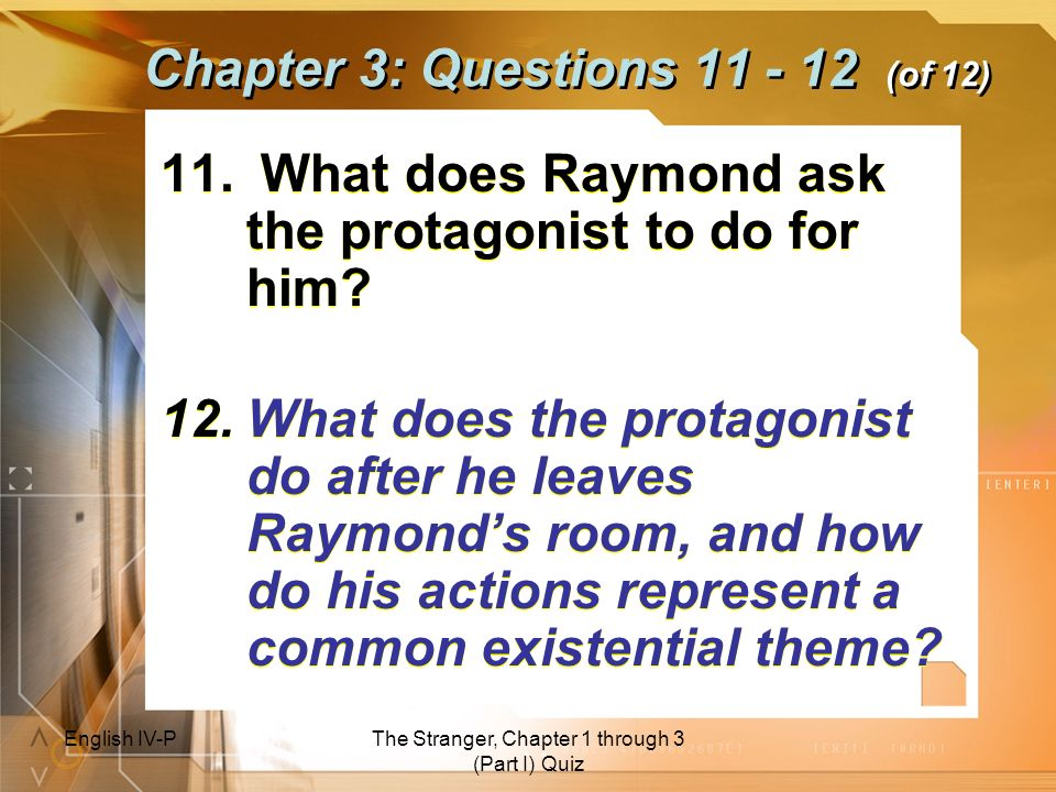 English IV-PThe Stranger, Chapter 1 through 3 (Part I) Quiz Chapter 3: Questions 11 - 12 (of 12) 11. What does Raymond ask the protagonist to do for h