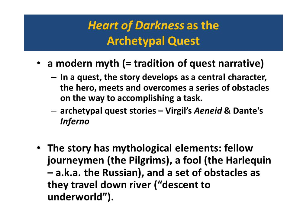 Heart of Darkness as the Archetypal Quest a modern myth (= tradition of quest narrative) – In a quest, the story develops as a central character, the