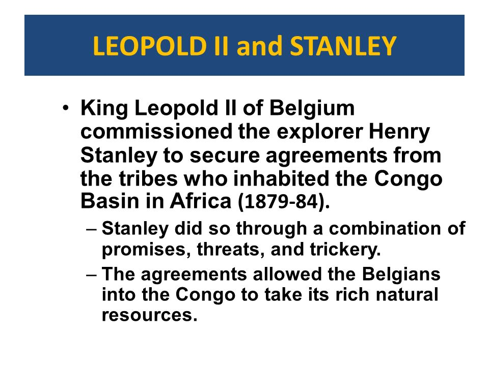LEOPOLD II and STANLEY King Leopold II of Belgium commissioned the explorer Henry Stanley to secure agreements from the tribes who inhabited the Congo