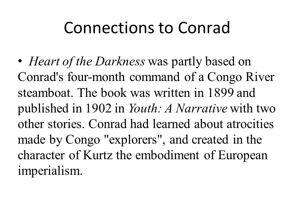 Connections to Conrad Heart of the Darkness was partly based on Conrad's four-month command of a Congo River steamboat. The book was written in 1899 a
