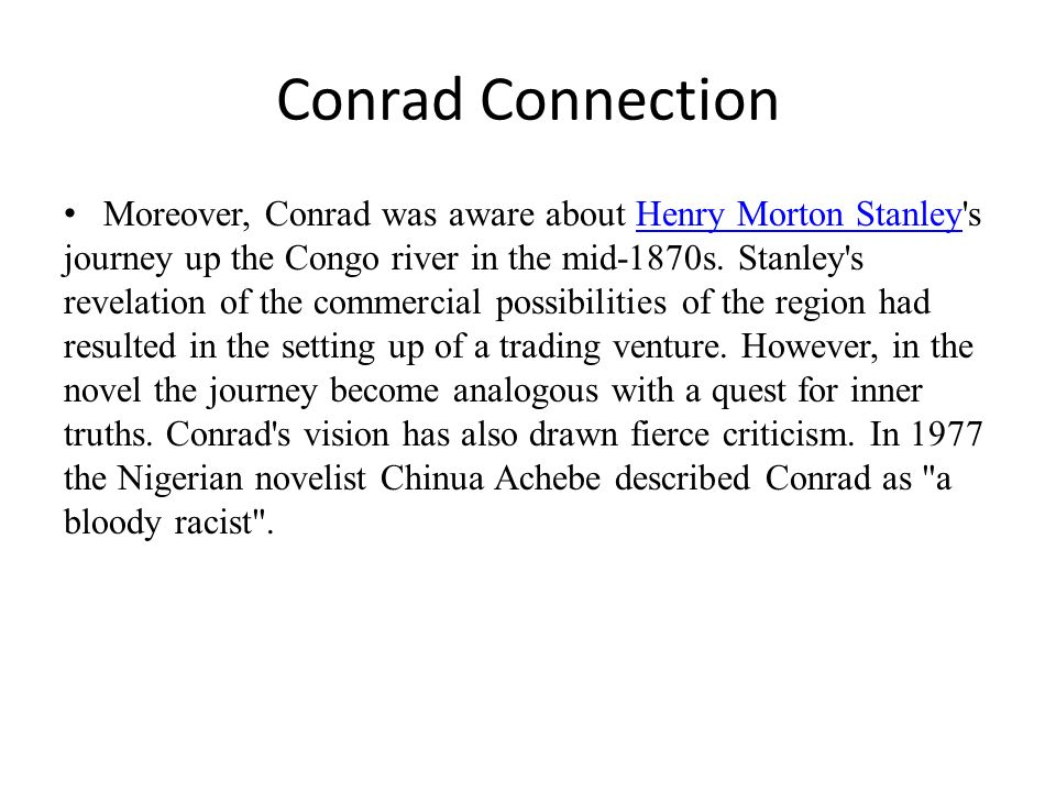 Conrad Connection Moreover, Conrad was aware about Henry Morton Stanley's journey up the Congo river in the mid-1870s. Stanley's revelation of the com