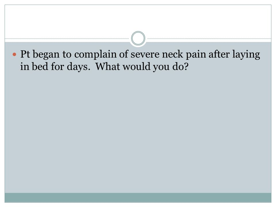 Pt began to complain of severe neck pain after laying in bed for days. What would you do
