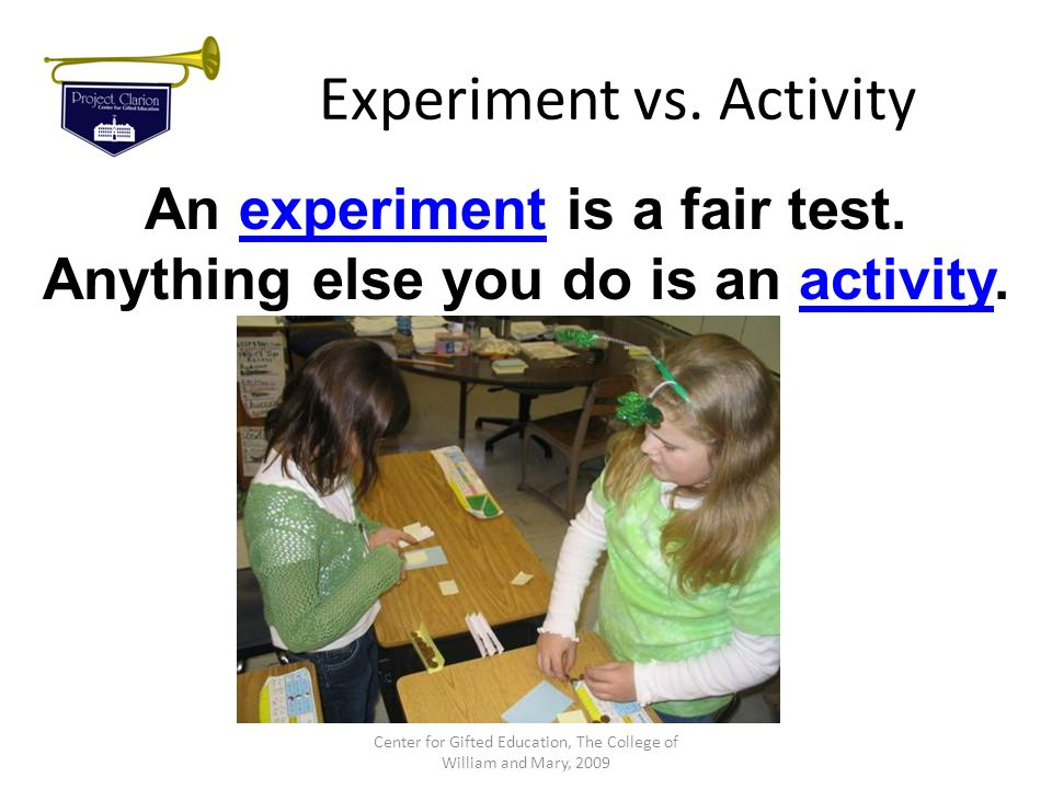 Experiment vs. Activity An experiment is a fair test. Anything else you do is an activity. Center for Gifted Education, The College of William and Mar