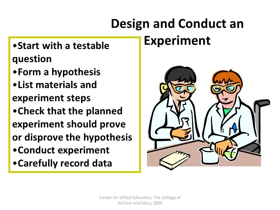 Design and Conduct an Experiment Start with a testable question Form a hypothesis List materials and experiment steps Check that the planned experimen