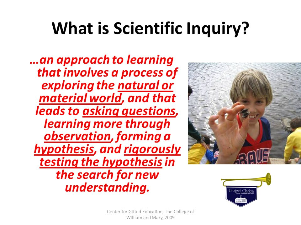 What is Scientific Inquiry? …an approach to learning that involves a process of exploring the natural or material world, and that leads to asking ques