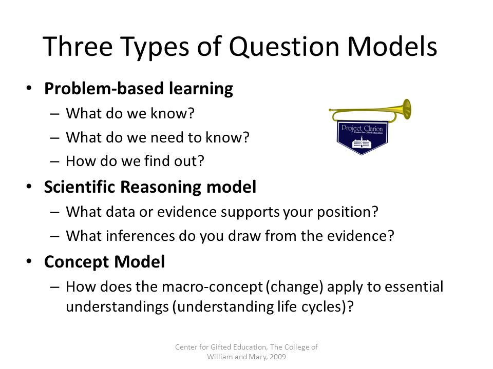 Three Types of Question Models Problem-based learning – What do we know? – What do we need to know? – How do we find out? Scientific Reasoning model –