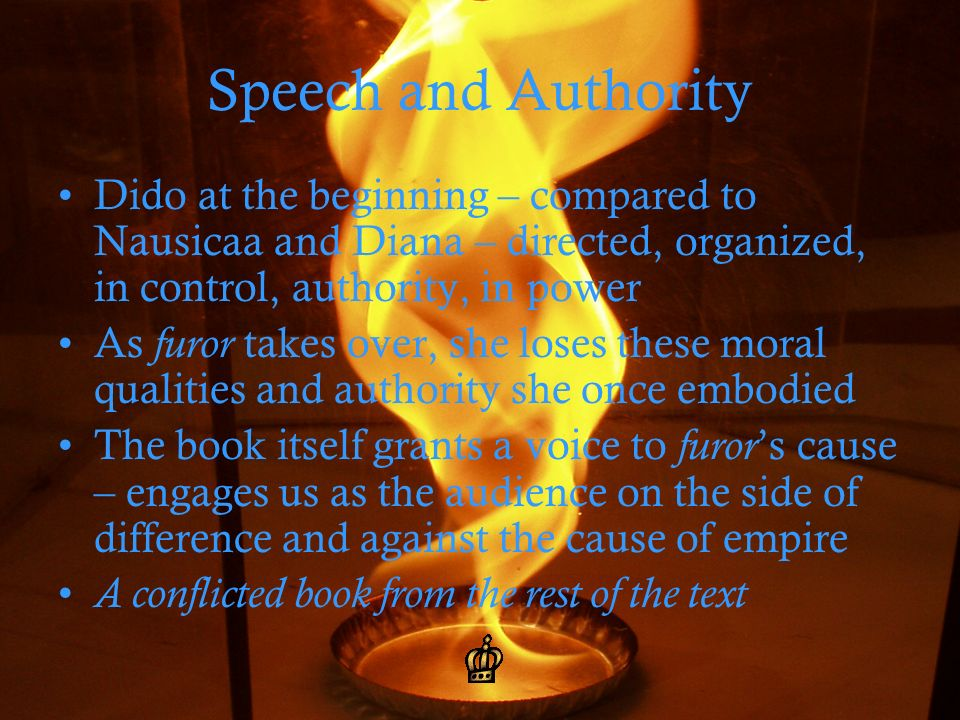 Speech and Authority Dido at the beginning – compared to Nausicaa and Diana – directed, organized, in control, authority, in power As furor takes over, she loses these moral qualities and authority she once embodied The book itself grants a voice to furor s cause – engages us as the audience on the side of difference and against the cause of empire A conflicted book from the rest of the text