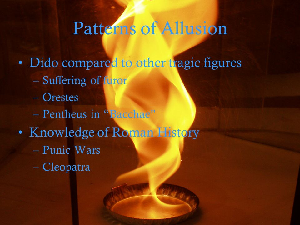 Patterns of Allusion Dido compared to other tragic figures –Suffering of furor –Orestes –Pentheus in Bacchae Knowledge of Roman History –Punic Wars –Cleopatra
