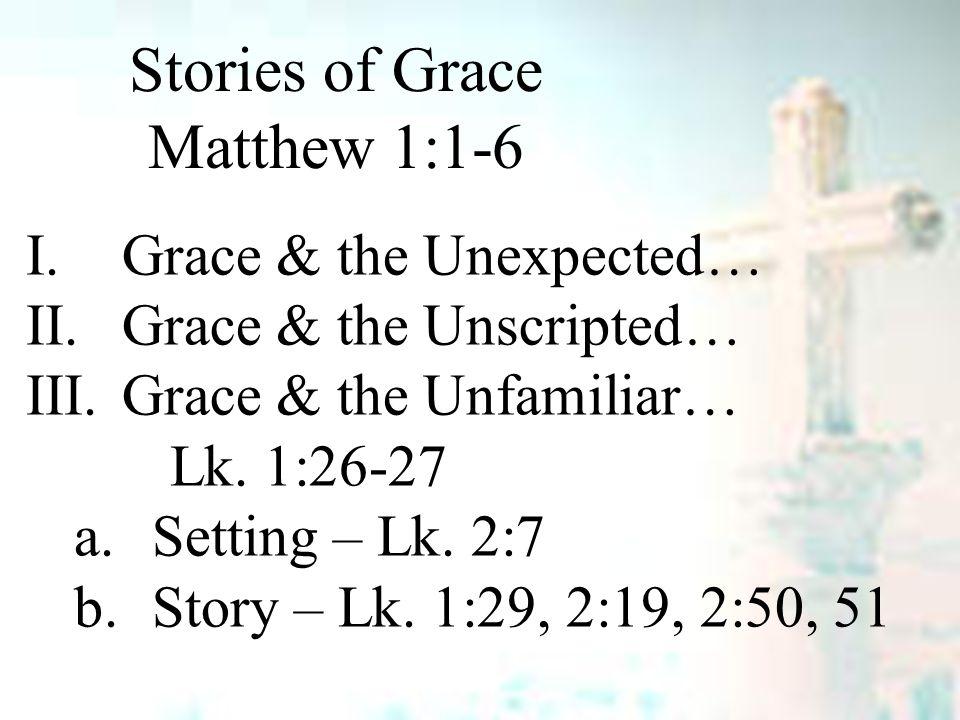 Stories of Grace Matthew 1:1-6 I.Grace & the Unexpected… II.Grace & the Unscripted… III.Grace & the Unfamiliar… Lk.