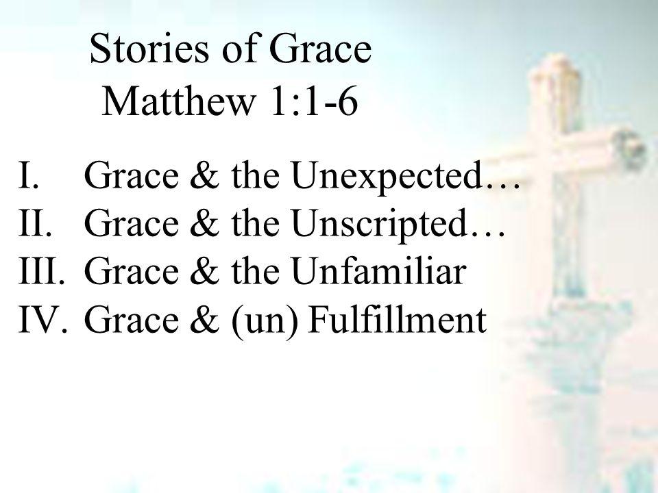 Stories of Grace Matthew 1:1-6 I.Grace & the Unexpected… II.Grace & the Unscripted… III.Grace & the Unfamiliar IV.Grace & (un) Fulfillment