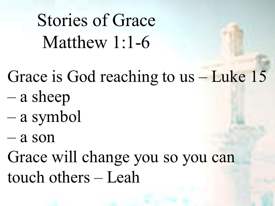 Stories of Grace Matthew 1:1-6 Grace is God reaching to us – Luke 15 – a sheep – a symbol – a son Grace will change you so you can touch others – Leah
