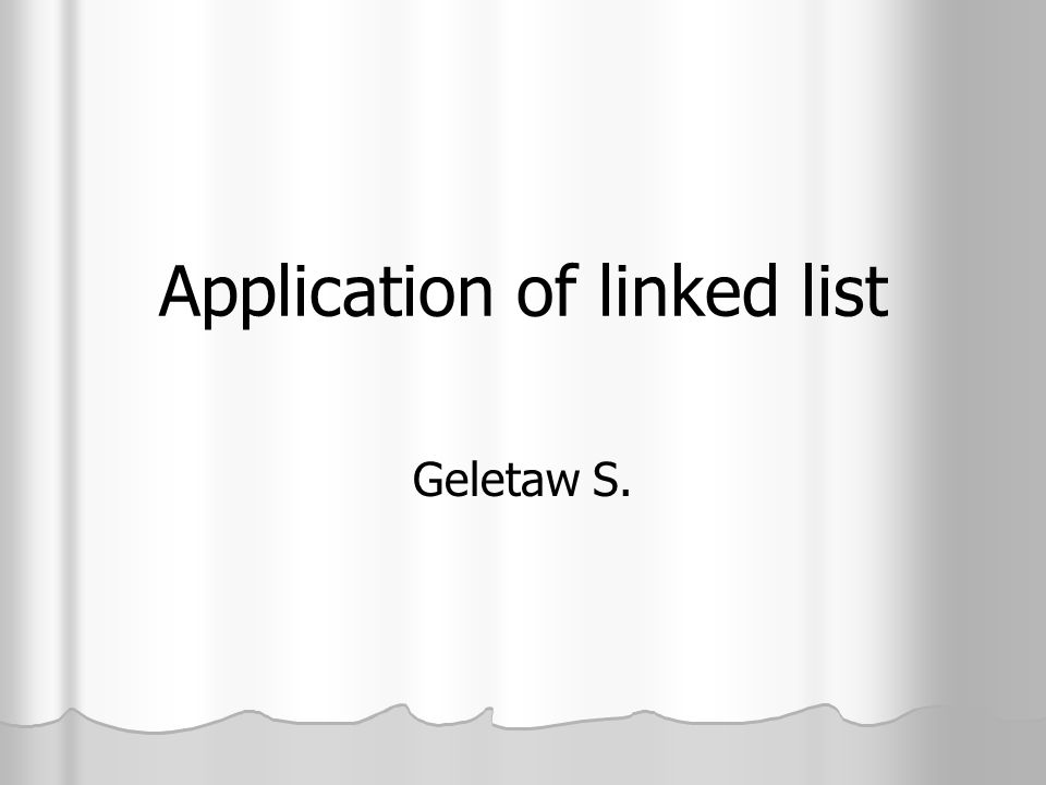 Application of linked list Geletaw S.