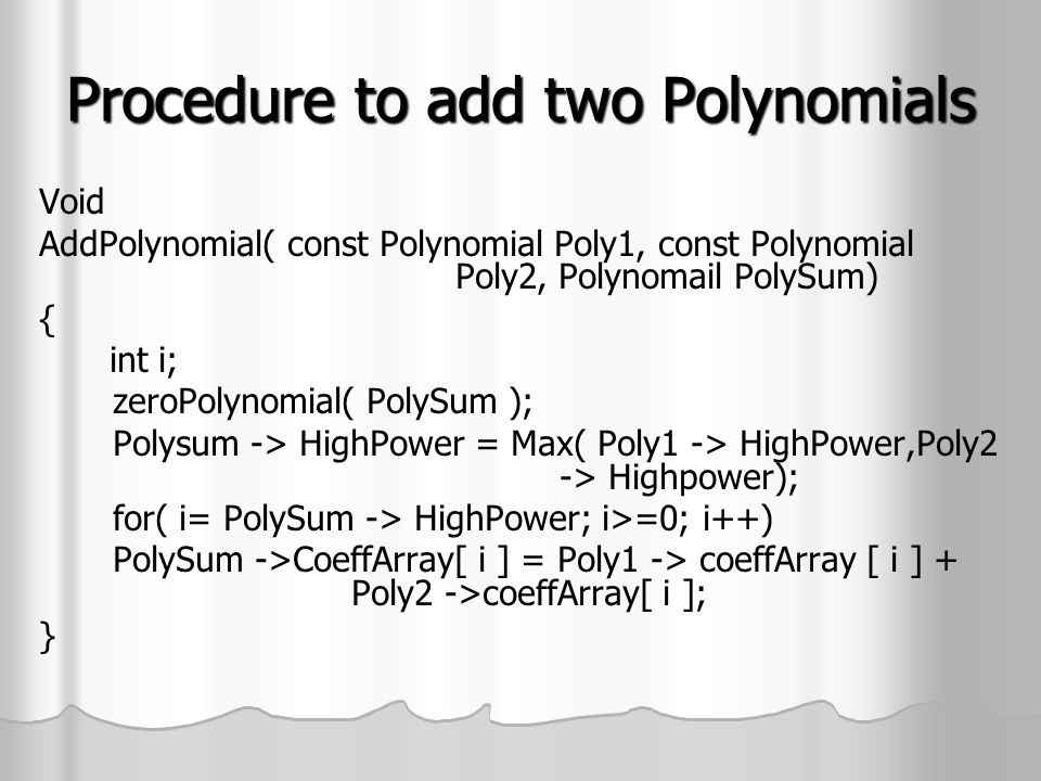 Procedure to add two Polynomials Void AddPolynomial( const Polynomial Poly1, const Polynomial Poly2, Polynomail PolySum) { int i; zeroPolynomial( PolySum ); Polysum -> HighPower = Max( Poly1 -> HighPower,Poly2 -> Highpower); for( i= PolySum -> HighPower; i>=0; i++) PolySum ->CoeffArray[ i ] = Poly1 -> coeffArray [ i ] + Poly2 ->coeffArray[ i ]; }